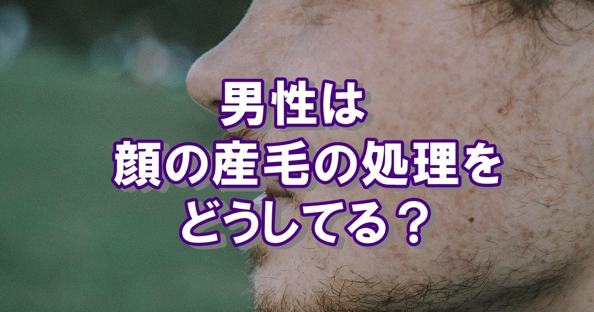 男性は顔の産毛の処理をどうしてる?